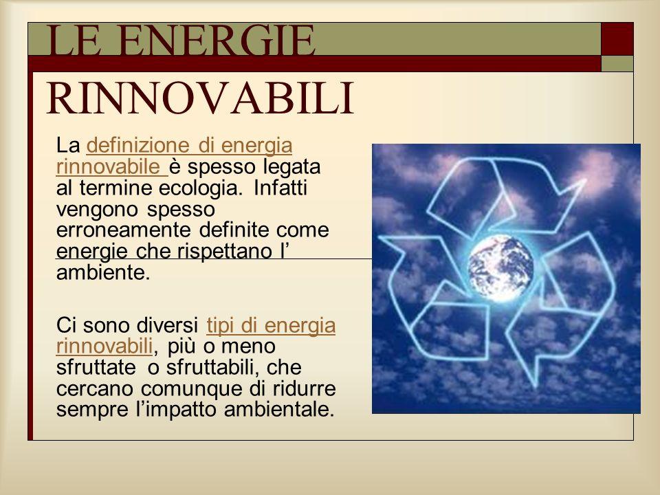 LE ENERGIE RINNOVABILI La definizione di energia rinnovabile è spesso legata al termine ecologia. Infatti vengono spesso erroneamente definite come en