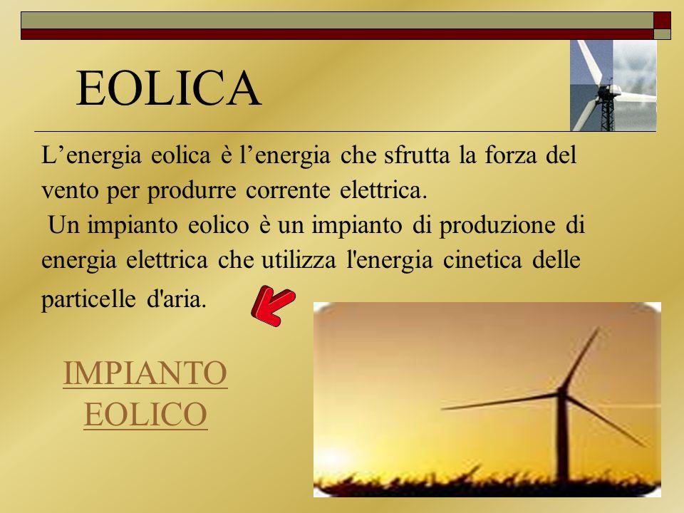 EOLICA Lenergia eolica è lenergia che sfrutta la forza del vento per produrre corrente elettrica. Un impianto eolico è un impianto di produzione di en