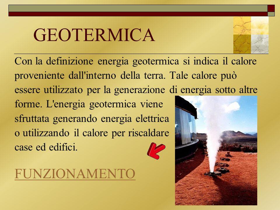 GEOTERMICA Con la definizione energia geotermica si indica il calore proveniente dall'interno della terra. Tale calore può essere utilizzato per la ge