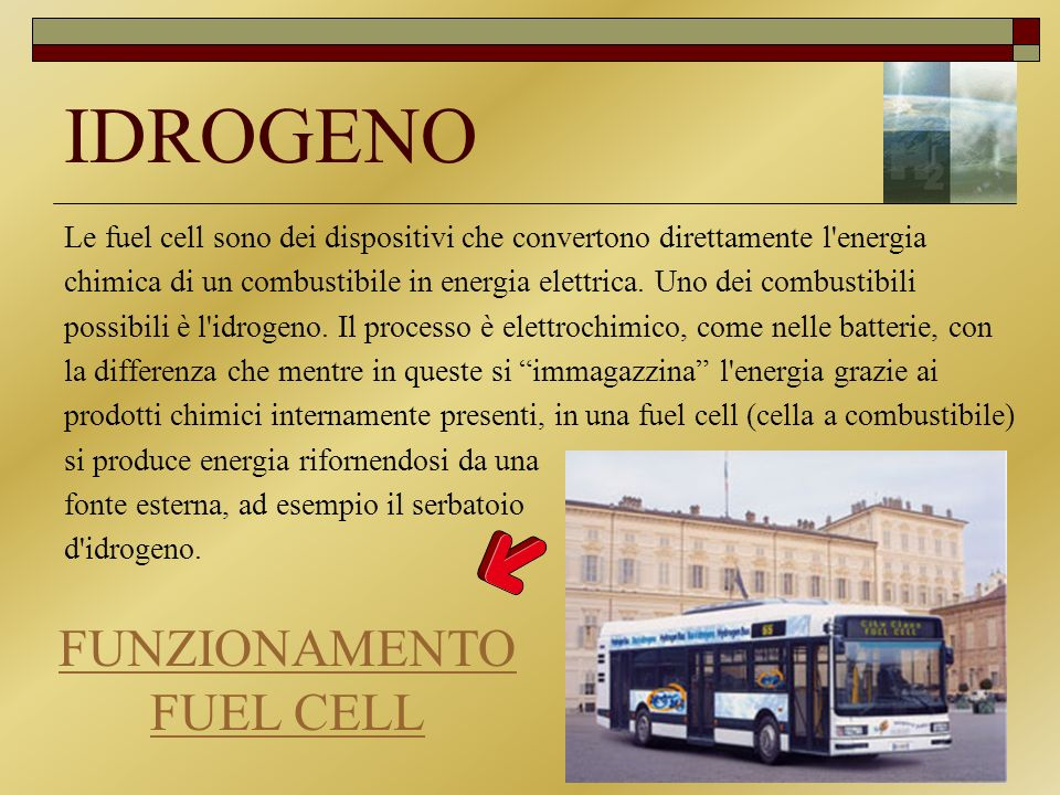 IDROGENO Le fuel cell sono dei dispositivi che convertono direttamente l'energia chimica di un combustibile in energia elettrica. Uno dei combustibili