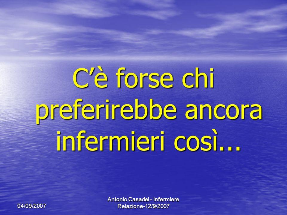 04/09/2007 Antonio Casadei - Infermiere Relazione-12/9/2007 Cè forse chi preferirebbe ancora infermieri così...