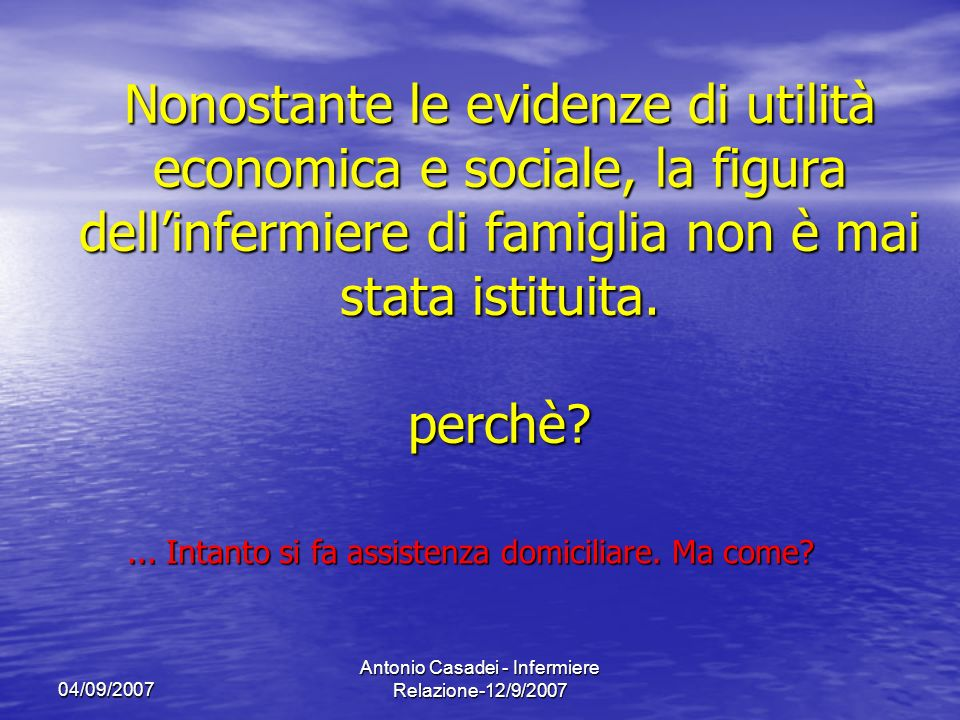 04/09/2007 Antonio Casadei - Infermiere Relazione-12/9/2007 Da anni linfermiere chiede di poter fare assistenza laddove il cittadino lo richiede: sul territorio.