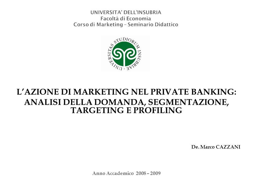 De. Marco CAZZANI LAZIONE DI MARKETING NEL PRIVATE BANKING: ANALISI DELLA DOMANDA, SEGMENTAZIONE, TARGETING E PROFILING Anno Accademico 2008 – 2009