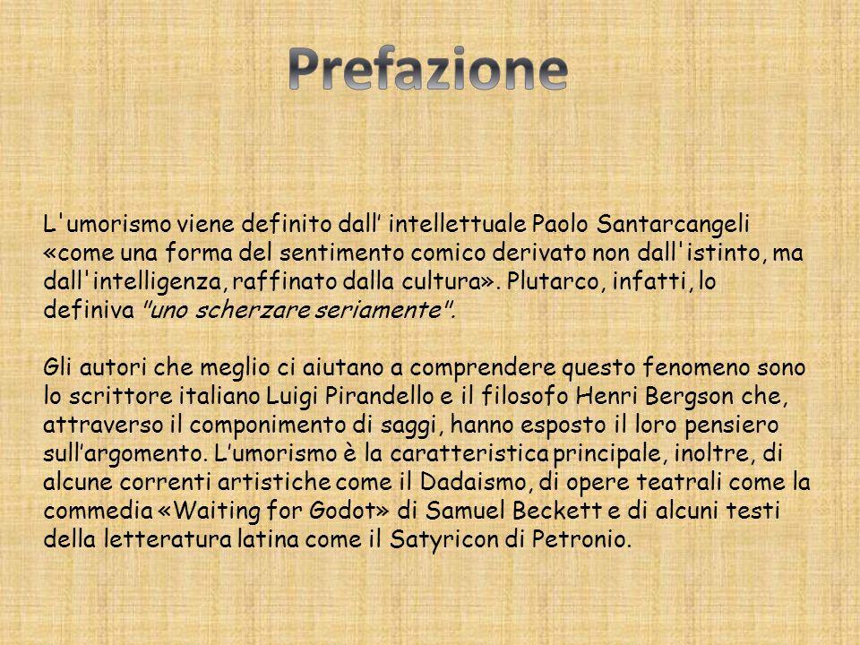 L umorismo viene definito dall intellettuale Paolo Santarcangeli «come una forma del sentimento comico derivato non dall istinto, ma dall intelligenza, raffinato dalla cultura».