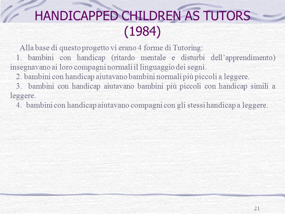 21 HANDICAPPED CHILDREN AS TUTORS (1984) Alla base di questo progetto vi erano 4 forme di Tutoring: 1. bambini con handicap (ritardo mentale e disturb