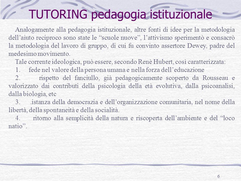 6 TUTORING pedagogia istituzionale Analogamente alla pedagogia istituzionale, altre fonti di idee per la metodologia dellaiuto reciproco sono state le