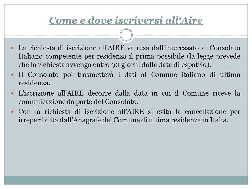 Come e dove iscriversi allAire La richiesta di iscrizione all'AIRE va resa dall'interessato al Consolato Italiano competente per residenza il prima po