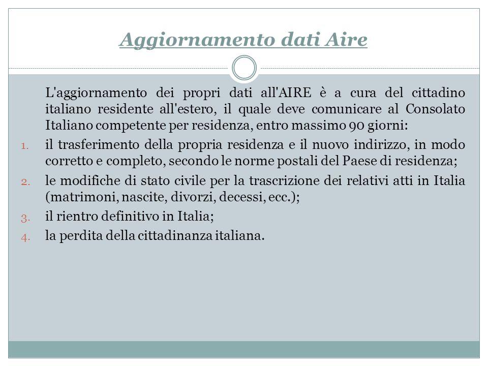 Aggiornamento dati Aire L aggiornamento dei propri dati all AIRE è a cura del cittadino italiano residente all estero, il quale deve comunicare al Consolato Italiano competente per residenza, entro massimo 90 giorni: 1.