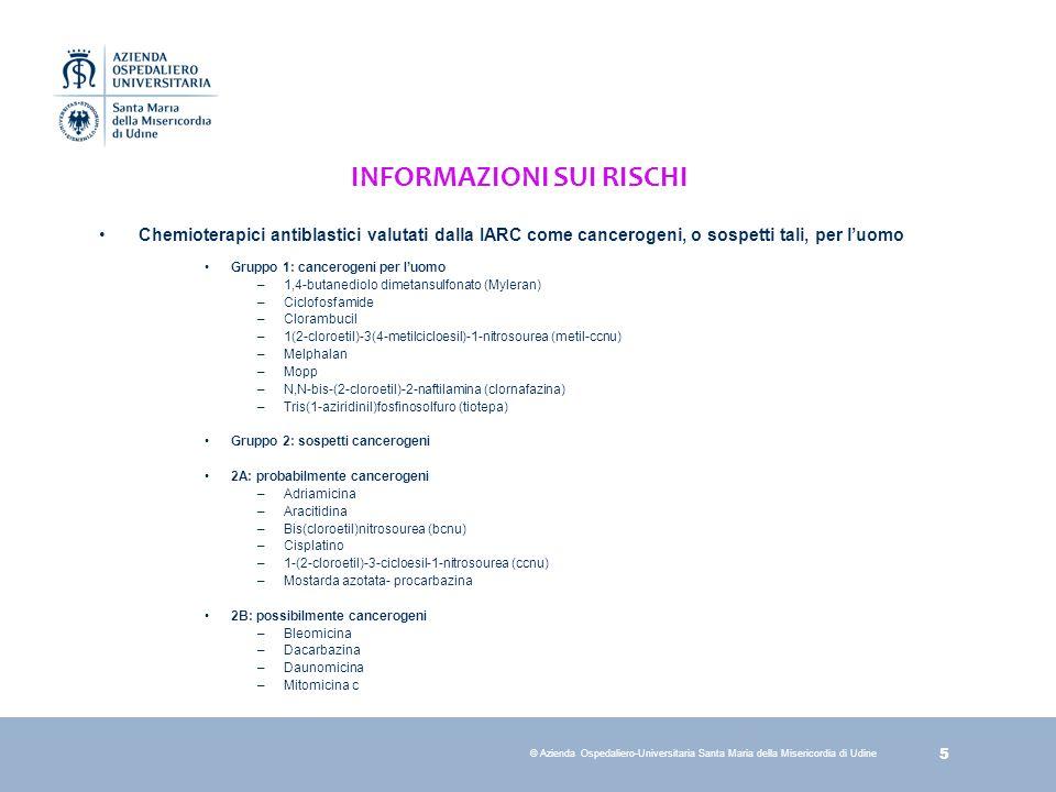 5 © Azienda Ospedaliero-Universitaria Santa Maria della Misericordia di Udine INFORMAZIONI SUI RISCHI Chemioterapici antiblastici valutati dalla IARC come cancerogeni, o sospetti tali, per luomo Gruppo 1: cancerogeni per luomo –1,4-butanediolo dimetansulfonato (Myleran) –Ciclofosfamide –Clorambucil –1(2-cloroetil)-3(4-metilcicloesil)-1-nitrosourea (metil-ccnu) –Melphalan –Mopp –N,N-bis-(2-cloroetil)-2-naftilamina (clornafazina) –Tris(1-aziridinil)fosfinosolfuro (tiotepa) Gruppo 2: sospetti cancerogeni 2A: probabilmente cancerogeni –Adriamicina –Aracitidina –Bis(cloroetil)nitrosourea (bcnu) –Cisplatino –1-(2-cloroetil)-3-cicloesil-1-nitrosourea (ccnu) –Mostarda azotata- procarbazina 2B: possibilmente cancerogeni –Bleomicina –Dacarbazina –Daunomicina –Mitomicina c