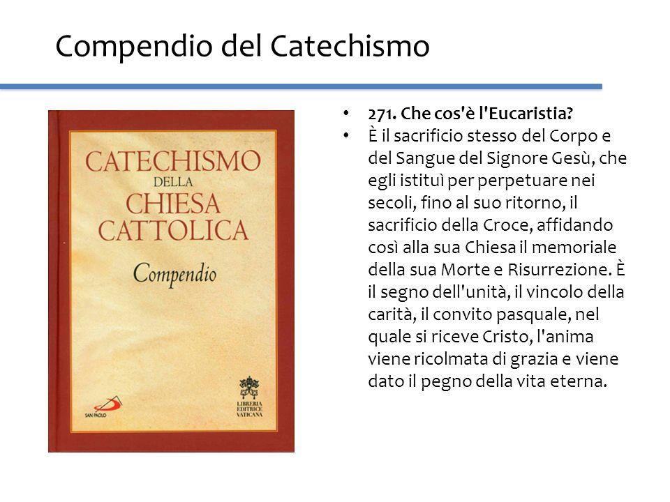 Compendio del Catechismo 271. Che cos'è l'Eucaristia? È il sacrificio stesso del Corpo e del Sangue del Signore Gesù, che egli istituì per perpetuare