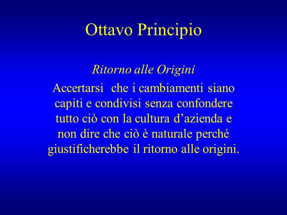 Ottavo Principio Ritorno alle Origini Accertarsi che i cambiamenti siano capiti e condivisi senza confondere tutto ciò con la cultura dazienda e non d