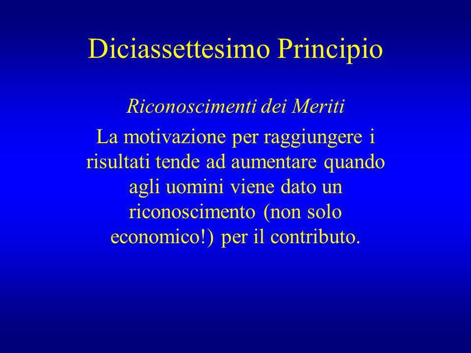 Diciassettesimo Principio Riconoscimenti dei Meriti La motivazione per raggiungere i risultati tende ad aumentare quando agli uomini viene dato un ric