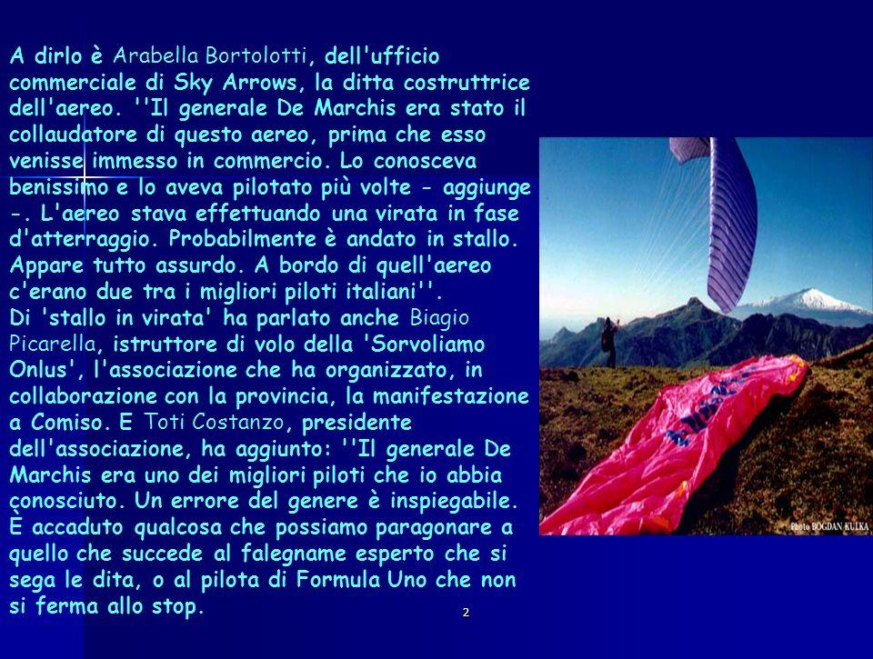 2 A dirlo è Arabella Bortolotti, dell'ufficio commerciale di Sky Arrows, la ditta costruttrice dell'aereo. ''Il generale De Marchis era stato il colla
