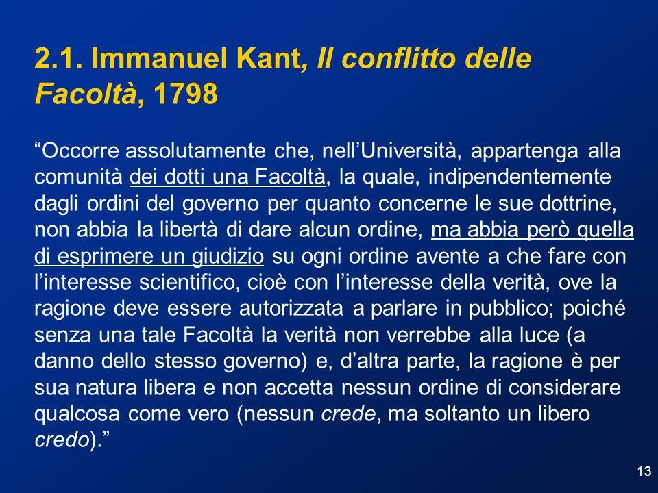 13 2.1. Immanuel Kant, Il conflitto delle Facoltà, 1798 Occorre assolutamente che, nellUniversità, appartenga alla comunità dei dotti una Facoltà, la