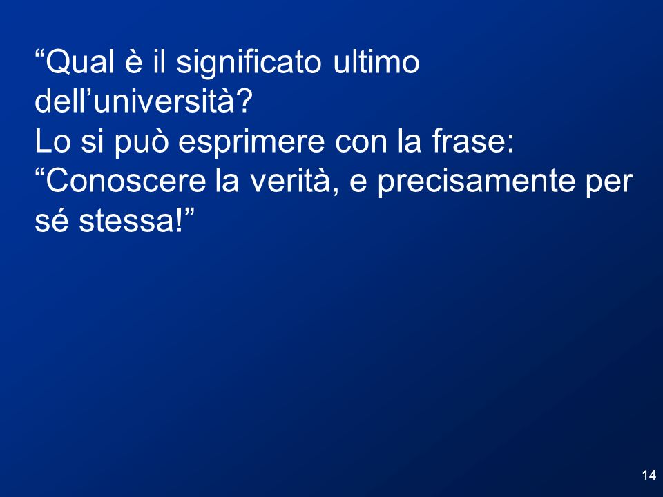 14 Qual è il significato ultimo delluniversità? Lo si può esprimere con la frase: Conoscere la verità, e precisamente per sé stessa!