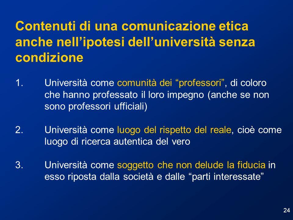 24 Contenuti di una comunicazione etica anche nellipotesi delluniversità senza condizione 1. Università come comunità dei professori, di coloro che ha