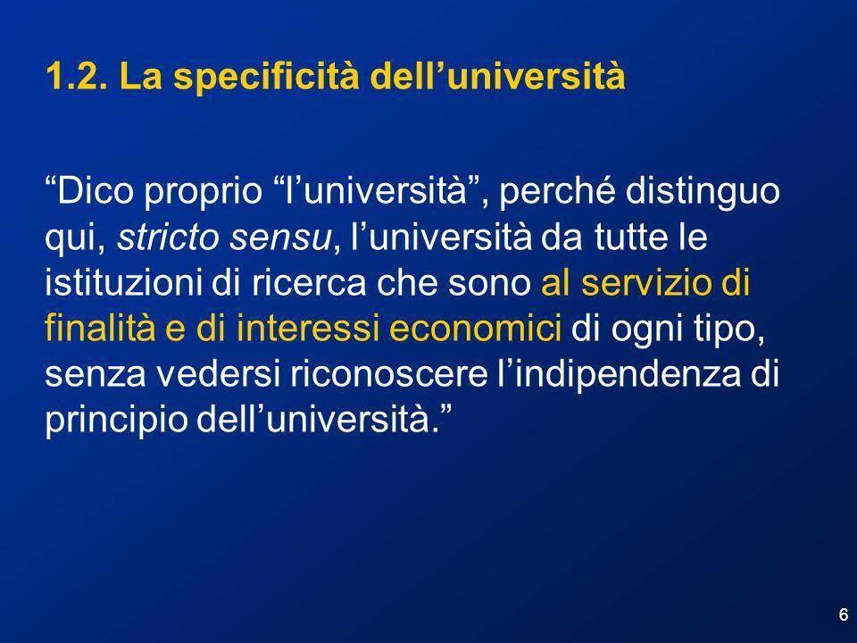 6 1.2. La specificità delluniversità Dico proprio luniversità, perché distinguo qui, stricto sensu, luniversità da tutte le istituzioni di ricerca che
