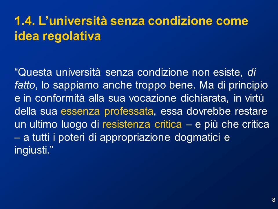 8 1.4. Luniversità senza condizione come idea regolativa Questa università senza condizione non esiste, di fatto, lo sappiamo anche troppo bene. Ma di