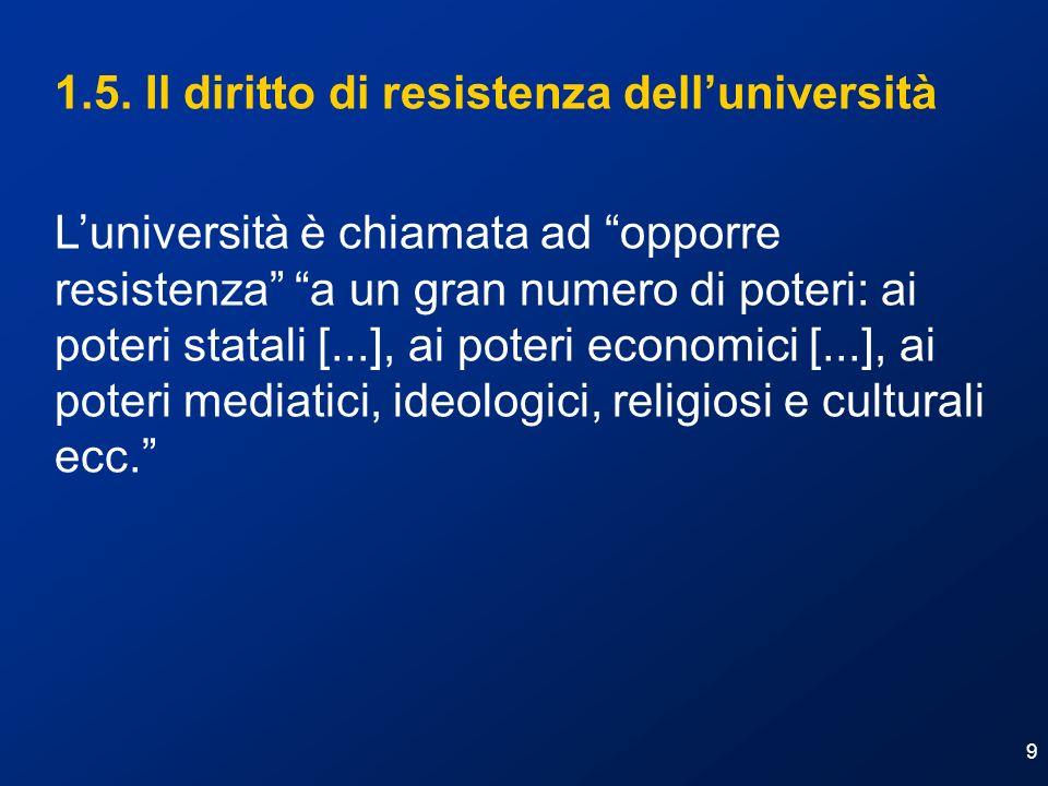 9 1.5. Il diritto di resistenza delluniversità Luniversità è chiamata ad opporre resistenza a un gran numero di poteri: ai poteri statali [...], ai po