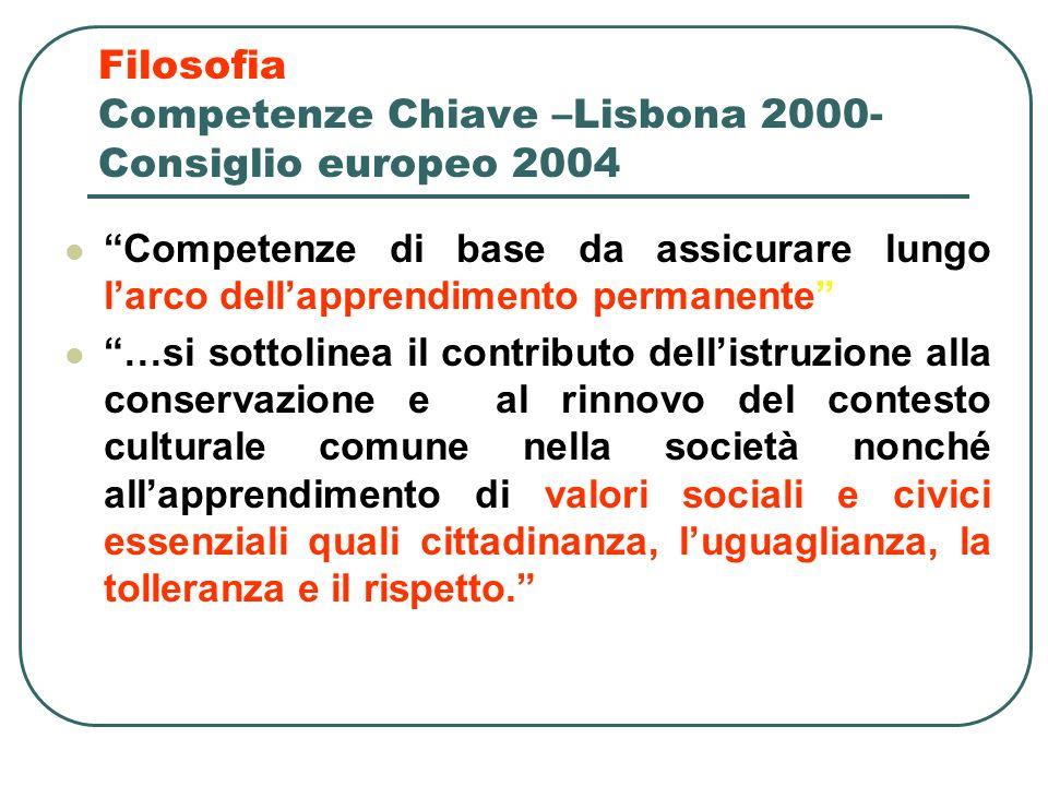 Filosofia Competenze Chiave –Lisbona 2000- Consiglio europeo 2004 Competenze di base da assicurare lungo larco dellapprendimento permanente …si sottol