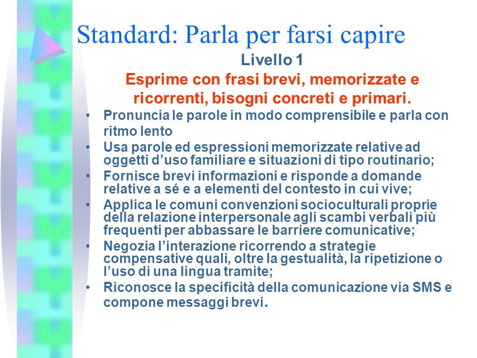 Standard: Parla per farsi capire Livello 1 Esprime con frasi brevi, memorizzate e ricorrenti, bisogni concreti e primari. Pronuncia le parole in modo