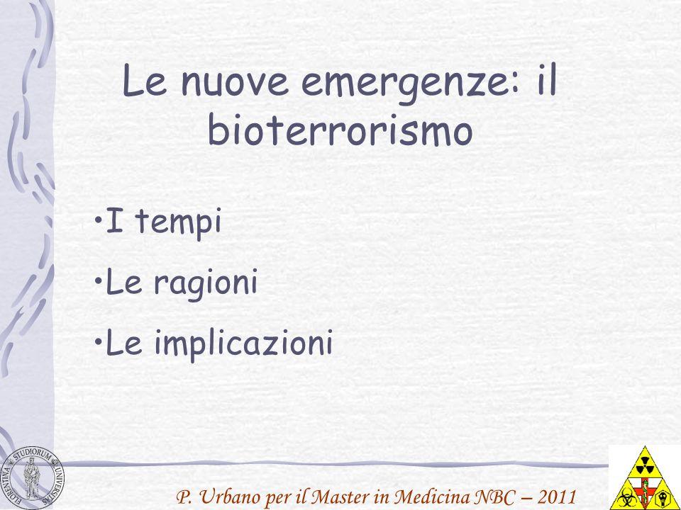 P. Urbano per il Master in Medicina NBC – 2011 Le nuove emergenze: il bioterrorismo I tempi Le ragioni Le implicazioni