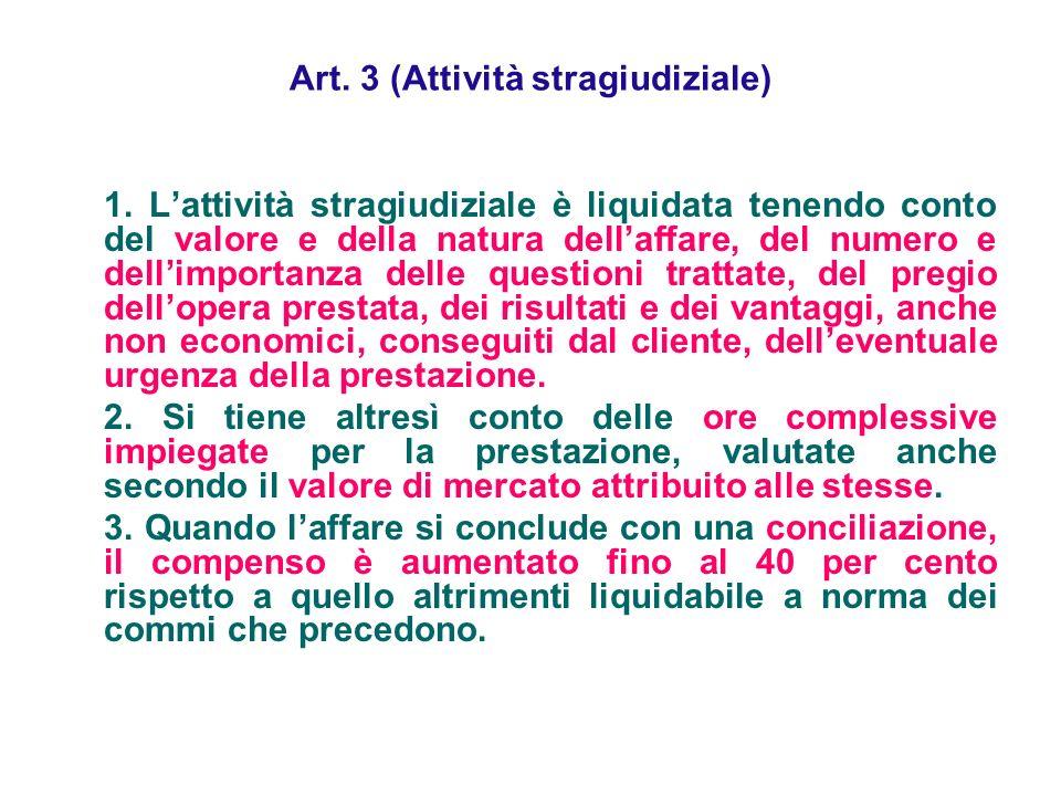 Art. 3 (Attività stragiudiziale) 1. Lattività stragiudiziale è liquidata tenendo conto del valore e della natura dellaffare, del numero e dellimportan