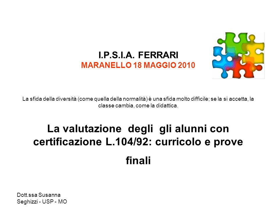 Dott.ssa Susanna Seghizzi - USP - MO I.P.S.I.A. FERRARI MARANELLO 18 MAGGIO 2010 La sfida della diversità (come quella della normalità) è una sfida mo