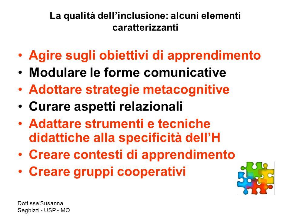 Dott.ssa Susanna Seghizzi - USP - MO La qualità dellinclusione: alcuni elementi caratterizzanti Agire sugli obiettivi di apprendimento Modulare le for