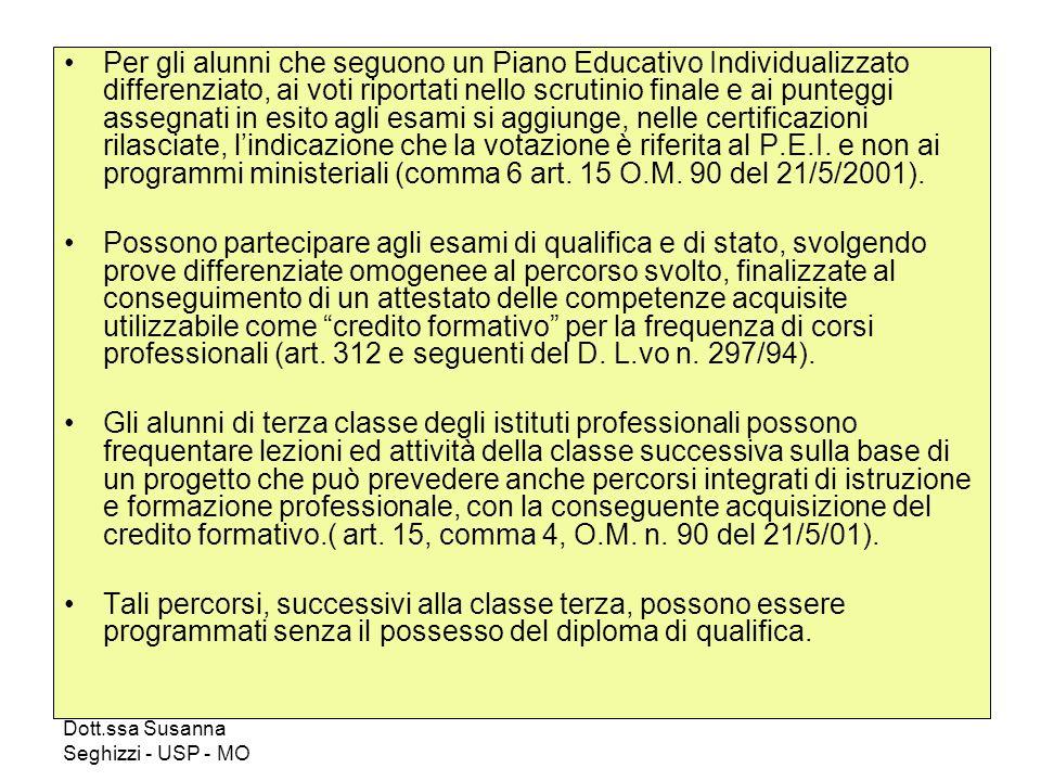 Dott.ssa Susanna Seghizzi - USP - MO Per gli alunni che seguono un Piano Educativo Individualizzato differenziato, ai voti riportati nello scrutinio finale e ai punteggi assegnati in esito agli esami si aggiunge, nelle certificazioni rilasciate, lindicazione che la votazione è riferita al P.E.I.