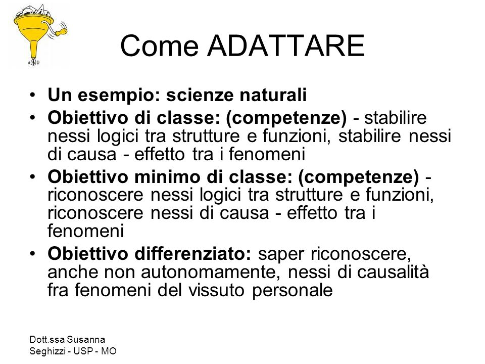 Dott.ssa Susanna Seghizzi - USP - MO Come ADATTARE Un esempio: scienze naturali Obiettivo di classe: (competenze) - stabilire nessi logici tra struttu
