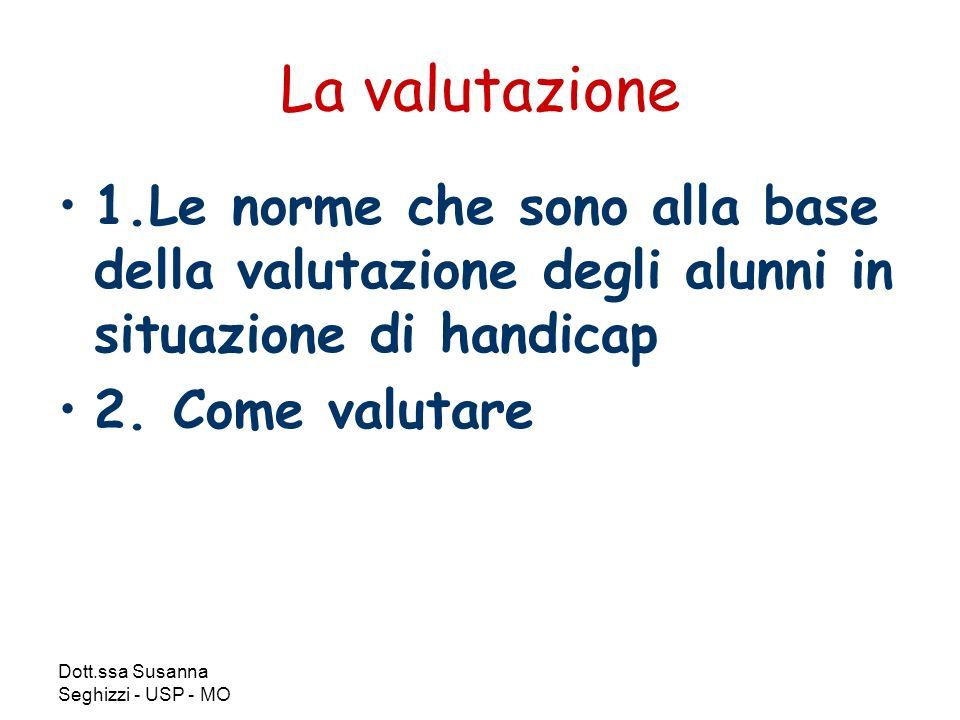 Dott.ssa Susanna Seghizzi - USP - MO La valutazione 1.Le norme che sono alla base della valutazione degli alunni in situazione di handicap 2.