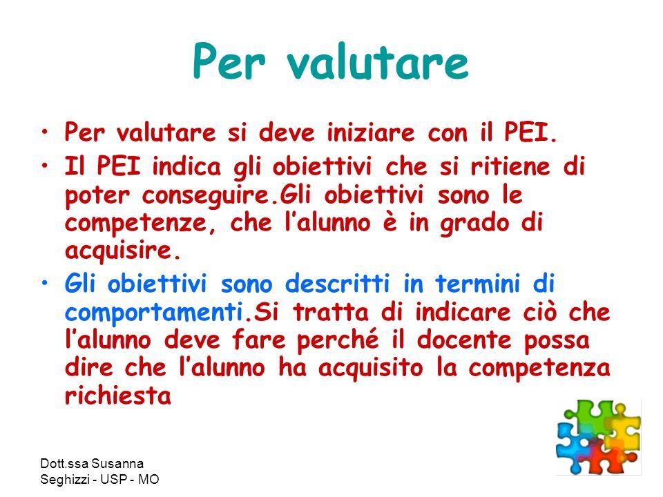 Dott.ssa Susanna Seghizzi - USP - MO Per valutare Per valutare si deve iniziare con il PEI. Il PEI indica gli obiettivi che si ritiene di poter conseg