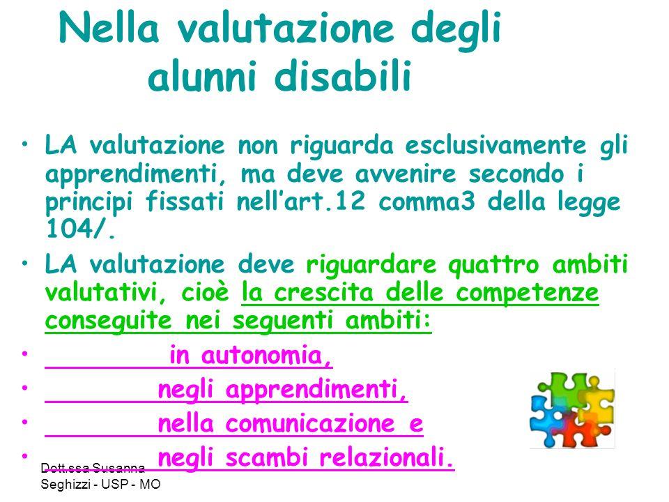Dott.ssa Susanna Seghizzi - USP - MO Nella valutazione degli alunni disabili LA valutazione non riguarda esclusivamente gli apprendimenti, ma deve avvenire secondo i principi fissati nellart.12 comma3 della legge 104/.