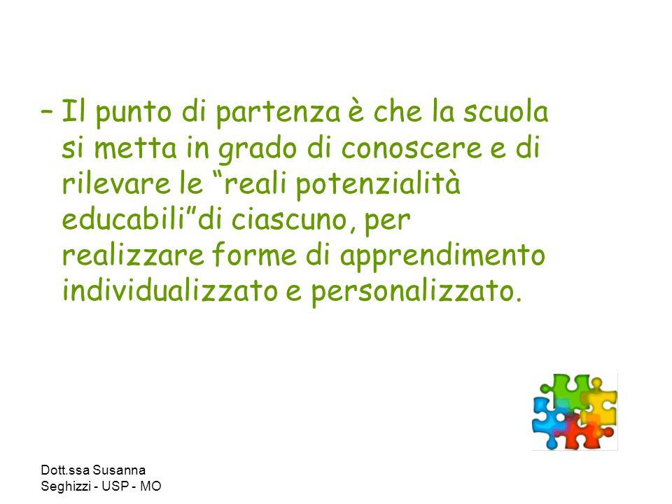 Dott.ssa Susanna Seghizzi - USP - MO –Il punto di partenza è che la scuola si metta in grado di conoscere e di rilevare le reali potenzialità educabilidi ciascuno, per realizzare forme di apprendimento individualizzato e personalizzato.