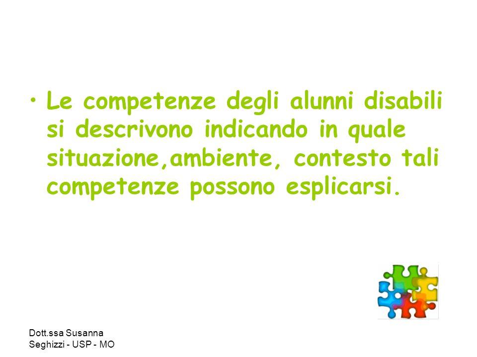 Dott.ssa Susanna Seghizzi - USP - MO Le competenze degli alunni disabili si descrivono indicando in quale situazione,ambiente, contesto tali competenze possono esplicarsi.