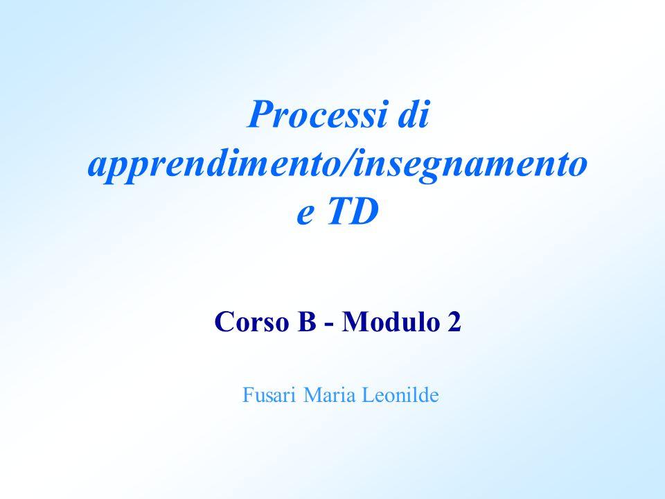 Processi di apprendimento/insegnamento e TD Corso B - Modulo 2 Fusari Maria Leonilde