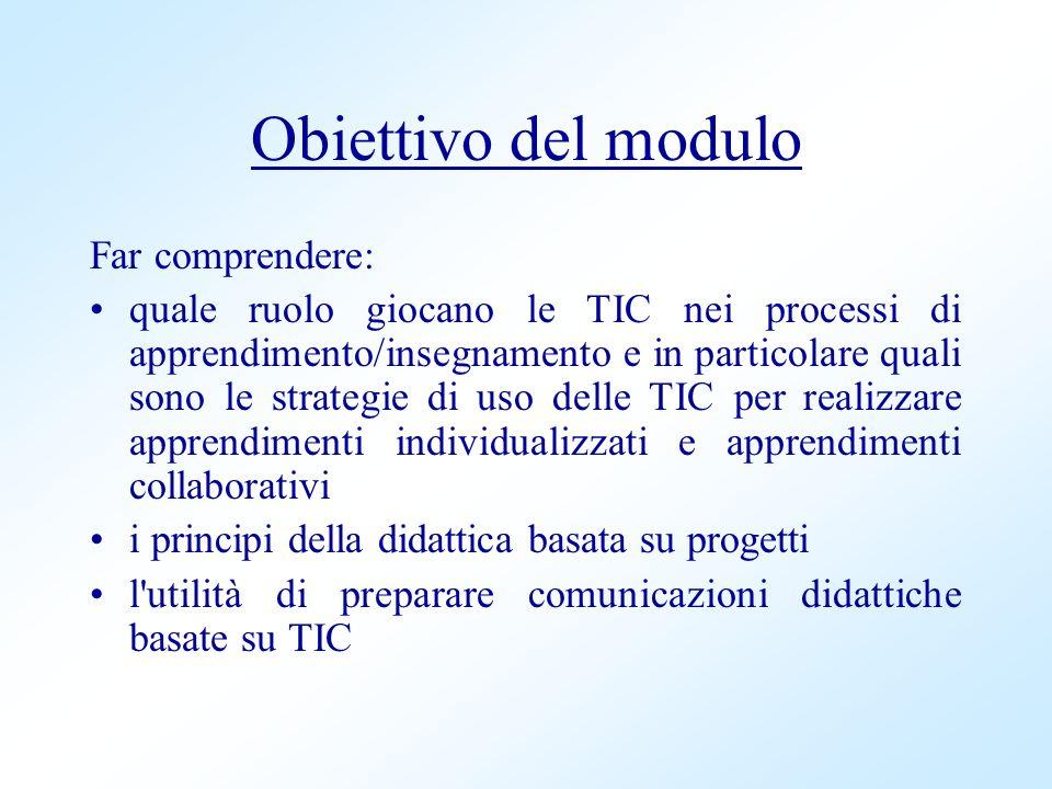 Obiettivo del modulo Far comprendere: quale ruolo giocano le TIC nei processi di apprendimento/insegnamento e in particolare quali sono le strategie d