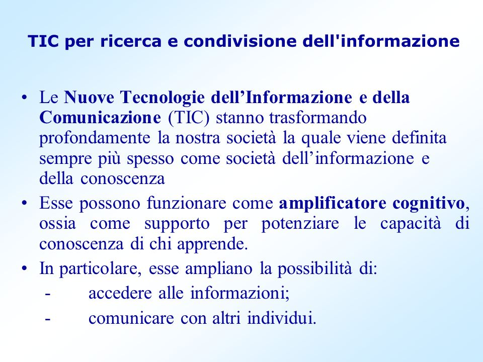TIC per ricerca e condivisione dell'informazione Le Nuove Tecnologie dellInformazione e della Comunicazione (TIC) stanno trasformando profondamente la