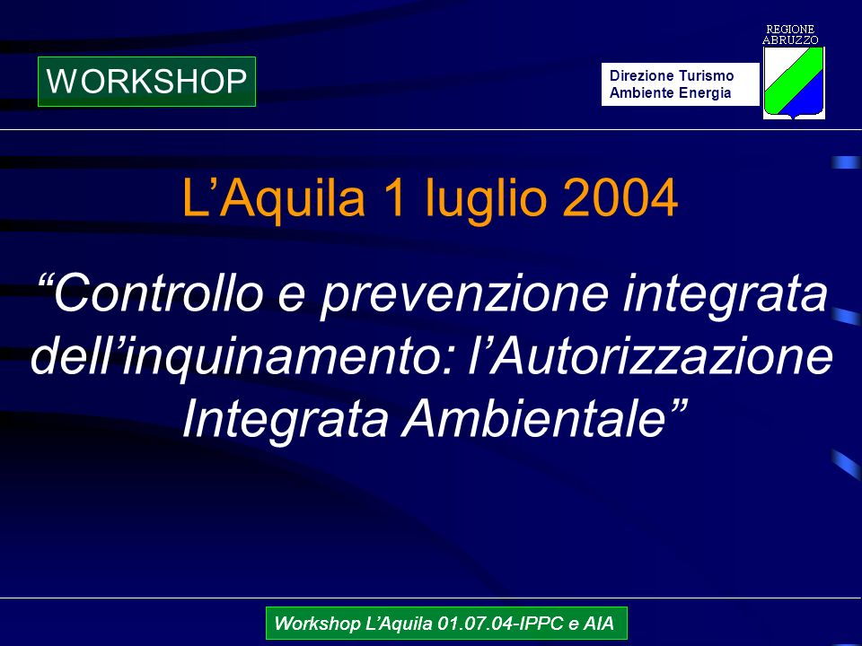 Direzione Turismo Ambiente Energia Workshop LAquila 01.07.04-IPPC e AIA LAquila 1 luglio 2004 Controllo e prevenzione integrata dellinquinamento: lAutorizzazione Integrata Ambientale Direzione Turismo Ambiente Energia WORKSHOP Workshop LAquila 01.07.04-IPPC e AIA
