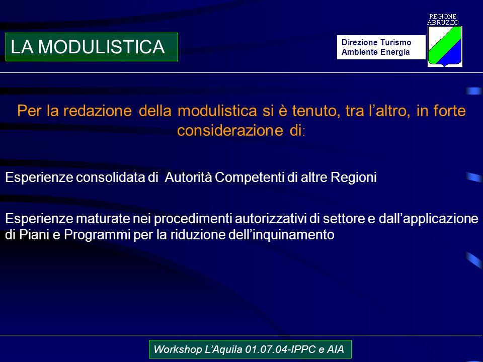 Direzione Turismo Ambiente Energia Workshop LAquila 01.07.04-IPPC e AIA Per la redazione della modulistica si è tenuto, tra laltro, in forte considerazione di : Esperienze consolidata di Autorità Competenti di altre Regioni Esperienze maturate nei procedimenti autorizzativi di settore e dallapplicazione di Piani e Programmi per la riduzione dellinquinamento LA MODULISTICA
