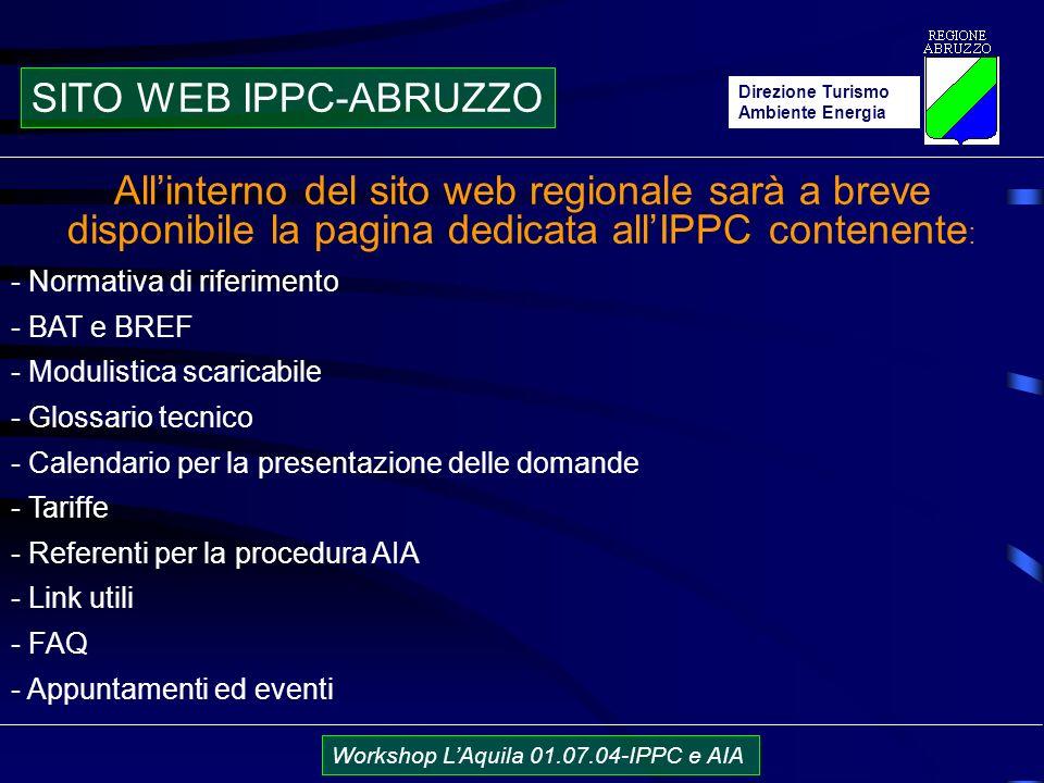 Direzione Turismo Ambiente Energia Workshop LAquila 01.07.04-IPPC e AIA Allinterno del sito web regionale sarà a breve disponibile la pagina dedicata allIPPC contenente : - Normativa di riferimento - BAT e BREF - Modulistica scaricabile - Glossario tecnico - Calendario per la presentazione delle domande - Tariffe - Referenti per la procedura AIA - Link utili - FAQ - Appuntamenti ed eventi SITO WEB IPPC-ABRUZZO