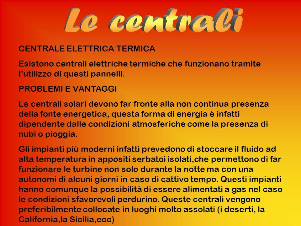 CENTRALE ELETTRICA TERMICA Esistono centrali elettriche termiche che funzionano tramite lutilizzo di questi pannelli. PROBLEMI E VANTAGGI Le centrali
