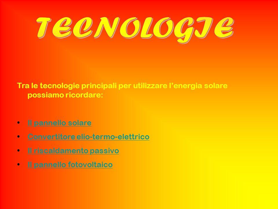 Tra le tecnologie principali per utilizzare lenergia solare possiamo ricordare: Il pannello solare Convertitore elio-termo-elettrico Il riscaldamento