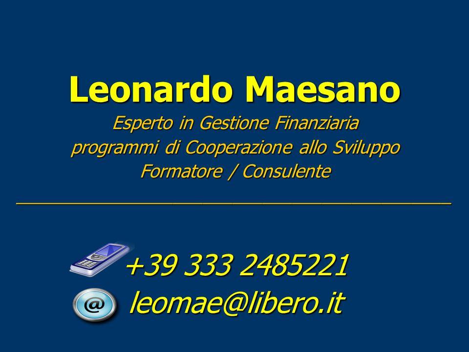 Leonardo Maesano Esperto in Gestione Finanziaria programmi di Cooperazione allo Sviluppo Formatore / Consulente ____________________________________________ +39 333 2485221 leomae@libero.it