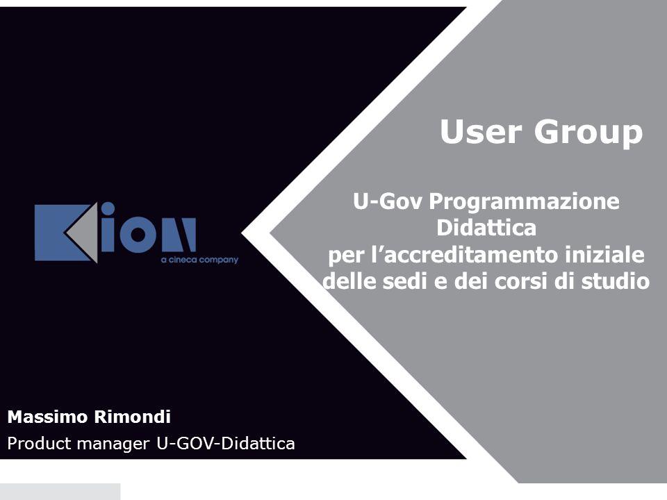 User Group U-Gov Programmazione Didattica per laccreditamento iniziale delle sedi e dei corsi di studio Massimo Rimondi Product manager U-GOV-Didattic