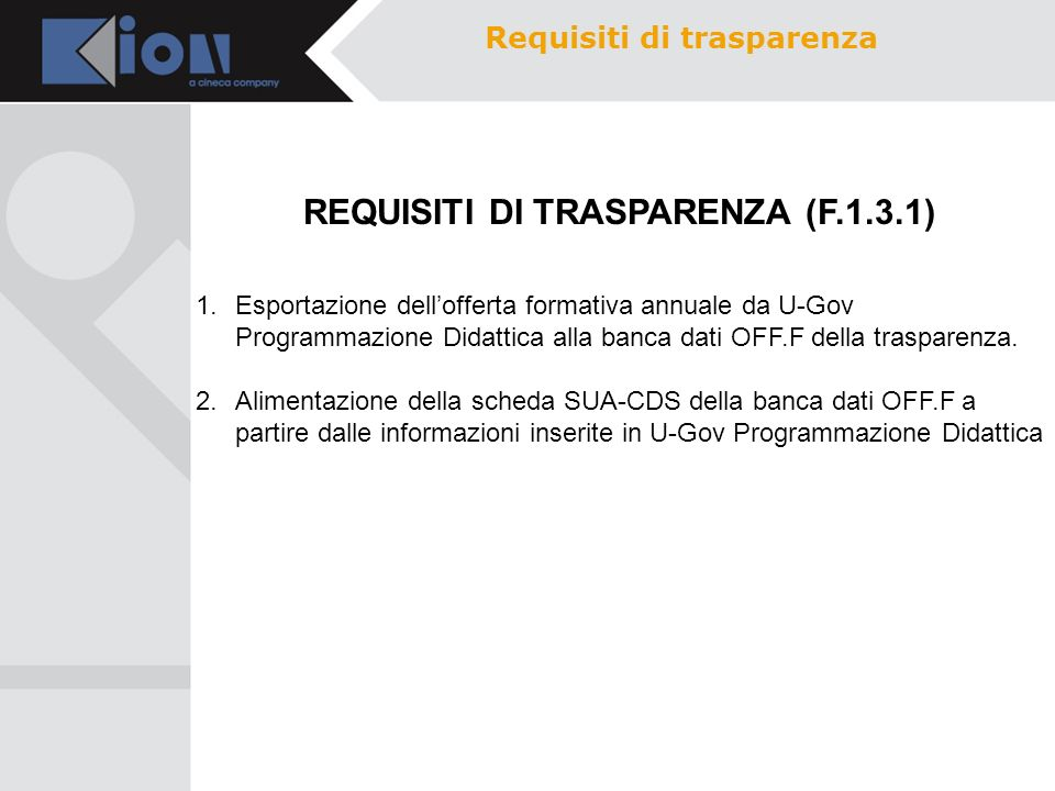 REQUISITI DI TRASPARENZA (F.1.3.1) Requisiti di trasparenza 1.Esportazione dellofferta formativa annuale da U-Gov Programmazione Didattica alla banca