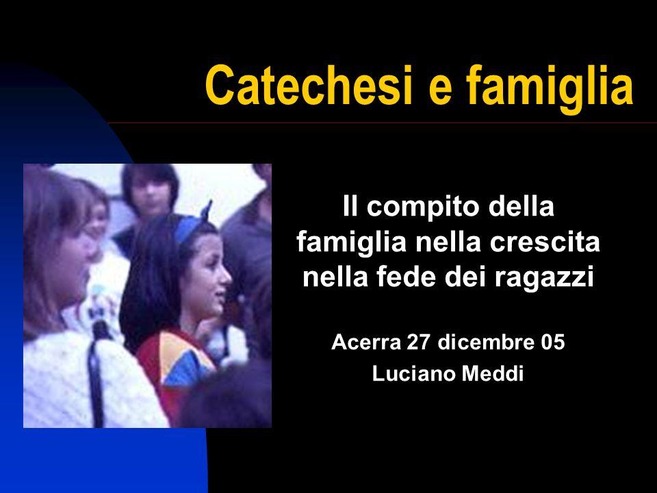 Catechesi e famiglia Il compito della famiglia nella crescita nella fede dei ragazzi Acerra 27 dicembre 05 Luciano Meddi