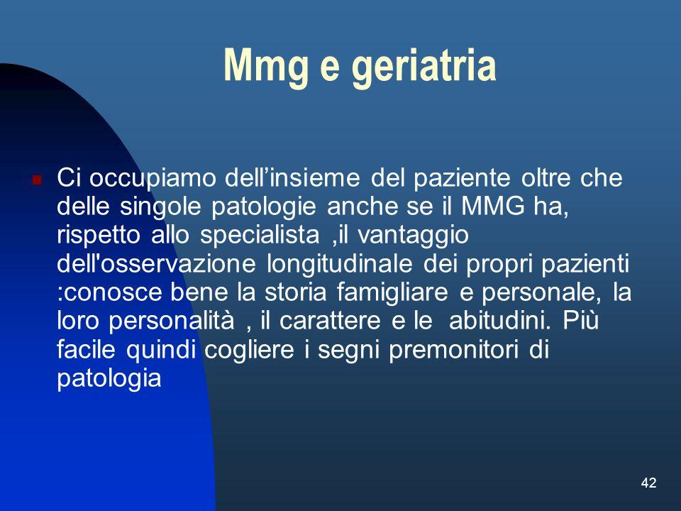 42 Mmg e geriatria Ci occupiamo dellinsieme del paziente oltre che delle singole patologie anche se il MMG ha, rispetto allo specialista,il vantaggio