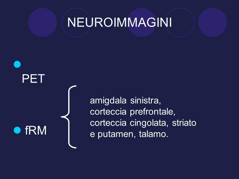 NEUROIMMAGINI PET fRM amigdala sinistra, corteccia prefrontale, corteccia cingolata, striato e putamen, talamo.